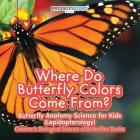 Where Do Butterfly Colors Come From? - Butterfly Anatomy Science for Kids (Lepidopterology) - Children's Biological Science of Butterflies Books Cover Image