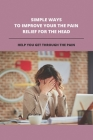 Simple Ways To Improve Your The Pain Relief For The Head: Help You Get Through The Pain: Pain On Top Of Skull Cover Image