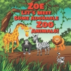 Zoe Let's Meet Some Adorable Zoo Animals!: Personalized Baby Books with Your Child's Name in the Story - Zoo Animals Book for Toddlers - Children's Bo Cover Image