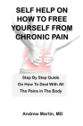 Self Help on How to Free Yourself from Chronic Pain: Step By Step Guide On How To Deal With All The Pains in The Body Cover Image