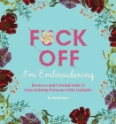 Fuck Off, I'm Embroidering: The Stitch with Attitude Kit with 25 Snarky Embroidery Patterns  (Dare You Stamp Company) Cover Image