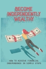 Become Independently Wealthy: How To Achieve Financial Independence In Simple Steps: Learn How To Get Rich And Achieve Financial Freedom Cover Image
