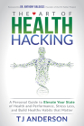 The Art of Health Hacking: A Personal Guide to Elevate Your State of Health and Performance, Stress Less, and Build Healthy Habits That Matter Cover Image