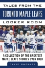 Tales from the  Toronto Maple Leafs Locker Room: A Collection of the Greatest Maple Leafs Stories Ever Told (Tales from the Team) Cover Image