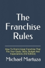 The Franchise Rules: How To Find A Great Franchise That Fits Your Goals, Skills and Budget Cover Image