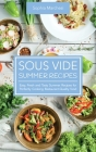 Sous Vide Summer Recipes: Easy, Fresh and Tasty Summer Recipes for Perfectly Cooking Restaurant-Quality food Cover Image