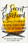 A Secret Sisterhood: The Literary Friendships of Jane Austen, Charlotte Bronte, George Eliot, and Virginia Woolf Cover Image