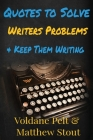 Quotes to Solve Writers' Problems & Keep Them Writing: A collection of quotes and notes on writing, writers' block, rejection and why writers continue Cover Image