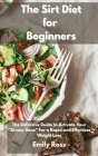 The Sirt Diet for Beginners: The Definitive Guide To Activate Your Skinny Gene for a Rapid and Effortless Weight Loss Cover Image