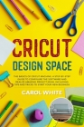 Cricut Design Space: The Basics of Cricut Machine. A Step-by-Step Guide to Configure the Software and Realize Amazing Project Ideas. Includ Cover Image