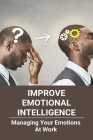Improve Emotional Intelligence: Managing Your Emotions At Work: Manage Emotions Synonym Cover Image