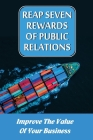 Reap Seven Rewards Of Public Relations: Improve The Value Of Your Business: Increase Your Price Points Cover Image