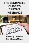 The Beginner's Guide To Captive Insurance: Avoiding The Risks And Making Money: Using Captive Insurance Companies Easy Guide Cover Image