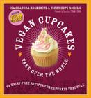 Vegan Cupcakes Take Over the World: 75 Dairy-Free Recipes for Cupcakes that Rule Cover Image