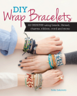 DIY Wrap Bracelets: 22 Designs Using Beads, Thread, Charms, Ribbon, Cord and More Cover Image