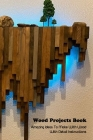 Wood Projects Book: Amazing Ideas To Make With Wood With Detail Instructions: Woodworking Book Cover Image