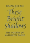 These Bright Shadows: The Poetry of Kathleen Raine Cover Image