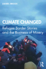 Climate Changed: Refugee Border Stories and the Business of Misery Cover Image