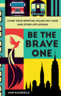Be the Brave One: Living Your Spiritual Values Out Loud and Other Life Lessons Cover Image