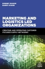 Marketing and Logistics Led Organizations: Creating and Operating Customer Focused Supply Networks Cover Image