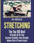 Stretching: The Top 100 Best Stretches Of All Time: Increase Flexibility, Gain Strength, Relieve Pain & Prevent Injury Cover Image