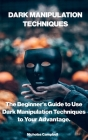 Dark Manipulation Techniques: The Beginner's Guide to Use Dark Manipulation Techniques to Your Advantage. Cover Image