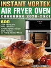 Instant Vortex Air Fryer Oven Cookbook 2020-2021: 600 Time Saving and Most Delicious Instant Vortex Air Fryer Oven Recipes for Fast & Healthy Meals Cover Image