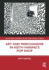 Art and Merchandise in Keith Haring's Pop Shop (Routledge Advances in Art and Visual Studies) Cover Image