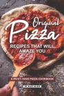 Original Pizza Recipes That Will Amaze You: A Must- Have Pizza Cookbook Cover Image