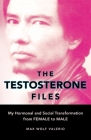 The Testosterone Files: My Hormonal and Social Transformation from Female to Male Cover Image