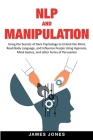 NLP and Manipulation: Using the Secrets of Dark Psychology to Unlock the Mind, Read Body Language and Influence People Using Hypnosis, Mind Cover Image