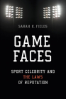 Game Faces: Sport Celebrity and the Laws of Reputation (Sport and Society) Cover Image