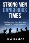 Strong Men Dangerous Times: Five Essentials Every Man Must Possess to Change His World Cover Image