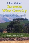 A Tour Guide's Sonoma Wine Country: The Secrets for Enjoying This Charmingly Eclectic Region Including Wine Tasting Tips, Maps & a Detailed Winery Dir (Amicis Winery Guides #11) Cover Image