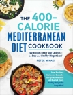 The 400-Calorie Mediterranean Diet Cookbook: 100 Recipes under 400 Calories—for Easy and Healthy Weight Loss! Cover Image
