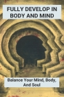 Fully Develop In Body And Mind: Balance Your Mind, Body, And Soul: How To Focus On Mind & Bodyand Spirit Cover Image
