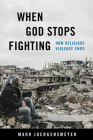When God Stops Fighting: How Religious Violence Ends Cover Image