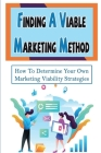 Finding A Viable Marketing Method: How To Determine Your Own Marketing Viability Strategies: Where To Start When Doing Marketing For Business Cover Image