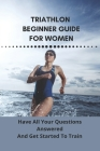 Triathlon Beginner Guide For Women: Have All Your Questions Answered And Get Started To Train: Triathlon Beginners Guide Cover Image