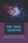 Time Travel Adventure: Humankind's Ultimate Destiny And The Role We Play In Shaping It: Time Travel Stories Fiction Cover Image