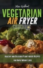 Vegetarian Air Fryer Cookbook: Healthy and Delicious Plant-based Recipes for Rapid Weight Loss Cover Image