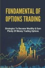 Fundamental Of Options Trading: Strategies To Become Wealthy & Earn Plenty Of Money Trading Options: Options Trading Definition Cover Image