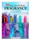 50 All Natural Fragrance Recipes: The Art of Perfume Making Made Easy Cover Image