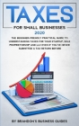 Small Business Taxes 2020: The Beginner Friendly Practical Guide to Understanding Taxes for Your Startup, Sole Proprietorship and LLC Even If You Cover Image