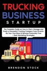 Trucking Business Startup: The Complete Guide to Start and Scale a Successful Trucking Company from Scratch. Be Your Own Boss and Become a 6 Figu Cover Image