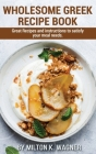 Wholesome Greek Recipe Book: Great Recipes and instructions to satisfy your meal needs Cover Image