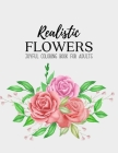 Realistic Flowers Coloring Book: An Adult Coloring Book with Beautiful Realistic Flowers, Bouquets, Floral Designs, Sunflowers, Roses, Leaves, Spring, Cover Image