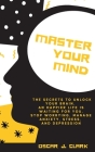 Master your Mind: The Secrets to Unlock Your Brain. An Happier Life Is Waiting For You. Stop Worrying, Manage Anxiety, Stress, And Depre Cover Image