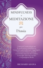 Mindfulness e Meditazione per l' Ansia: Combatti l'Ansia Attraverso la Meditazione Mindfulness. Una Pratica per Raggiungere il Benessere Fisico e Ment Cover Image