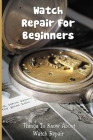 Watch Repair For Beginners: Things To Know About Watch Repair: Watch Repair For Dummies Cover Image